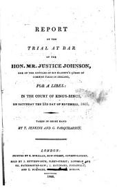 Report of the Trial at Bar of the Hon. Mr. Justice Johnson, One of the Justices of His Majesty's Court of Common Pleas in Ireland, for a Libel: In the Court of King's-Bench, on Saturday the 23d Day of November, 1805