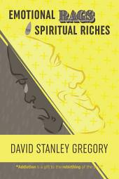 Emotional Rags to Spiritual Riches: A Personal Story of the Rags of Addiction and the Spiritual Gifts of Recovery