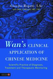 Wan's Clinical Application of Chinese Medicine: Scientific Practice of Diagnosis, Treatment and Therapeutic Monitoring