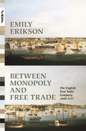 Between Monopoly and Free Trade: The English East India Company, 1600-1757: The English East India Company, 1600-1757