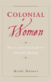 Colonial Women : Race and Culture in Stuart Drama: Race and Culture in Stuart Drama