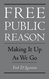 Free Public Reason : Making It Up As We Go: Making It Up As We Go