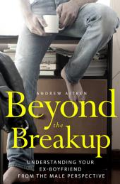 Beyond the Breakup: Understanding Your Ex-Boyfriend from the Male Perspective