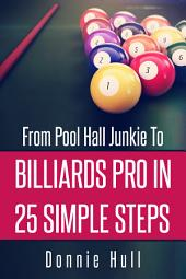 From Pool Hall Junkie To Billiards Pro In 25 Simple Steps: How To Shoot Pool Like a Snooker Expert
