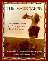The Image Taker: The Selected Stories and Photographs of Edward S. Curtis