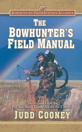 The Bowhunter's Field Manual: Tactics and Gear for Big and Small Game Across the Country