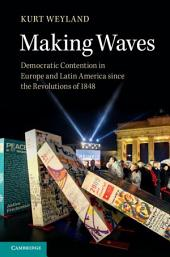 Making Waves: Democratic Contention in Europe and Latin America since the Revolutions of 1848