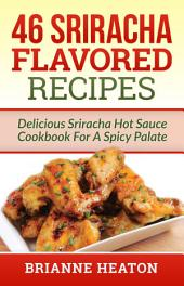 46 Sriracha Flavored Recipes: Delicious Sriracha Hot Sauce Cookbook For A Spicy Palate (hot sauce, hot sauce books, hot sauce book, hot sauce recipe book, hot sauce recipes, hot sauce cookbook, sriracha, sriracha recipes, sriracha mayo)