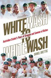 Whitewash to Whitewash: Australian Cricket's Years of Struggle and Summer of Riches