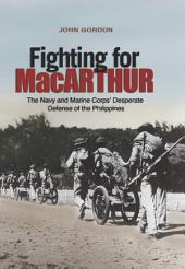 Fighting for MacArthur: The Navy and Marine Corps' Desperate Defense of the Phillipines