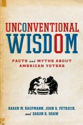 Unconventional Wisdom : Facts and Myths About American Voters: Facts and Myths About American Voters