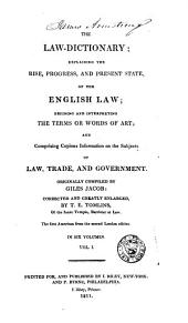 The law-dictionary: explaining the rise, progress, and present state, of the English law; defining and interpreting the terms or words of art; and comprising copious information on the subjects of law, trade, and government