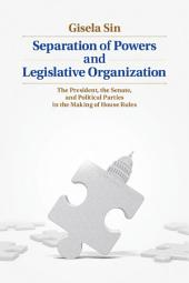 Separation of Powers and Legislative Organization: The President, the Senate, and Political Parties in the Making of House Rules