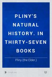 Pliny's Natural History. In Thirty-seven Books: Volumes 1-3