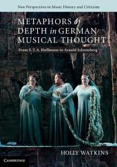 Metaphors of Depth in German Musical Thought: From E. T. A. Hoffmann to Arnold Schoenberg