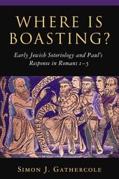 Where is Boasting?: Early Jewish Soteriology and Paul's Response in Romans 1 5