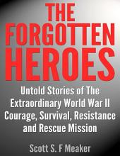 The Forgotten Heroes: Untold Stories of the Extraordinary (World War II) - Courage, Survival, Resistance and Rescue Mission (World War Two, World War, Second World War, War, United States)