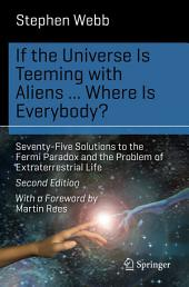 If the Universe Is Teeming with Aliens ... WHERE IS EVERYBODY?: Seventy-Five Solutions to the Fermi Paradox and the Problem of Extraterrestrial Life, Edition 2