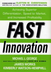 Fast Innovation: Achieving Superior Differentiation, Speed to Market, and Increased Profitability: Achieving Superior Differentiation, Speed to Market, and Increased Profitability
