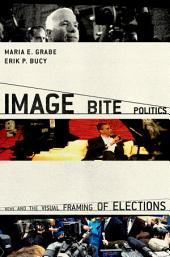 Image Bite Politics : News and the Visual Framing of Elections: News and the Visual Framing of Elections