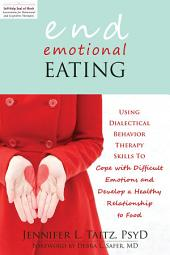 End Emotional Eating: Using Dialectical Behavior Therapy Skills to Cope with Difficult Emotions and Develop a Healthy Rela