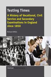 Testing Times: A History of Vocational, Civil Service and Secondary Examinations in England since 1850