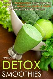 Detox Smoothies: Delicious 'Nutrient-Rich' Detox Smoothie Recipes for Weight Loss, Health & Vitality (Antioxidant Smoothie Recipe)