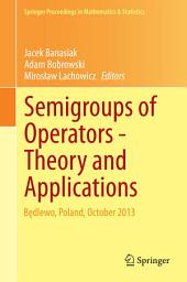 Semigroups of Operators -Theory and Applications: Będlewo, Poland, October 2013