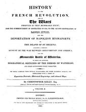 History of the French Revolution and of the Wars Produced by that Memorable Event: From the Commencement of Hostilities in L792, to the Second Restoration of Louis XVIII ; and the Deportation of Napoleon Buonaparte to the Island of St. Helena, Including a Complete Account of the War Between Great Britain and America ; and the Memorable Battle of Waterloo...