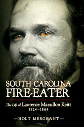 South Carolina Fire-Eater: The Life of Laurence Massillion Keitt, 1824-1864
