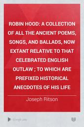 Robin Hood: A Collection of All the Ancient Poems, Songs, and Ballads, Now Extant Relative to that Celebrated English Outlaw ; to which are Prefixed Historical Anecdotes of His Life, Volume 1
