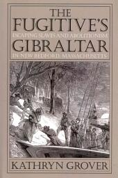 The Fugitive's Gibraltar: Escaping Slaves and Abolitionism in New Bedford, Massachusetts