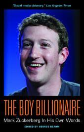 The Boy Billionaire: Mark Zuckerberg In His Own Words: Mark Zuckerberg in His Own Words