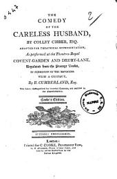 The Comedy of the Careless Husband, by Colley Cibber, Esq. Adapted for Theatrical Representation, as Performed at the Theatres-royal Covent-Garden and Drury-Lane ... with a Critique, by R. Cumberland, Esq