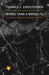 Worse Than a Monolith: Alliance Politics and Problems of Coercive Diplomacy in Asia: Alliance Politics and Problems of Coercive Diplomacy in Asia