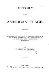 History of the American Stage: Containing Biographical Sketches of Nearly Every Member of the Profession that Has Appeared on the American Stage, from 1733 to 1870