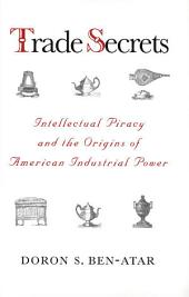 Trade Secrets: Intellectual Piracy and the Origins of American Industrial Power