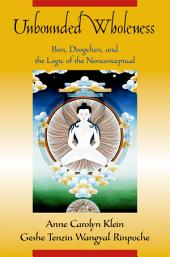 Unbounded Wholeness : Dzogchen, Bon, and the Logic of the Nonconceptual: Dzogchen, Bon, and the Logic of the Nonconceptual