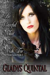 Be Careful What You Wish For: (Book 2 in The Dream Series)