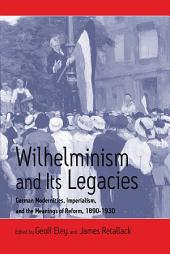 Wilhelminism and Its Legacies: German Modernities, Imperialism, and the Meanings of Reform, 1890-1930