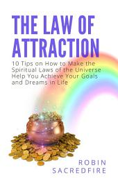 The Law of Attraction: 10 Tips on How to Make the Spiritual Laws of the Universe Help You Achieve Your Goals and Dreams in Life
