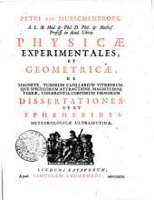 PETRI VAN MUSSCHENBROEK A.L.M. Med. & Phil. D. Phil. & Mathes. Profess. in Acad. Ultraj. PHYSICAE EXPERIMENTALES, ET GEOMETRICAE, DE MAGNETE, TUBORUM CAPILLARIUM VITREORUMQUE SPECULORUM ATTRACTIONE, MAGNITUDINE TERRAE, COHAERENTIA CORPORUM FIRMORUM DISSERTATIONES: UT ET EPHEMERIDES METEOROLOGICAE ULTRAJECTINAE