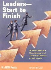 Leaders - Start to Finish: A Road Map for Developing and Training Leaders at All Levels