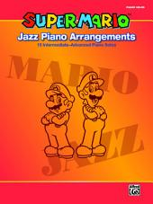 Super Mario Jazz Piano Arrangements: 15 Intermediate-Advanced Sheet Music Piano Solos From the Nintendo® Video Game Collection