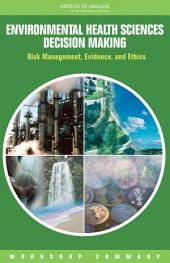 Environmental Health Sciences Decision Making:: Risk Management, Evidence, and Ethics: Workshop Summary