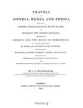 Travels in Assyria, Media, and Persia, Including a Journey from Bagdad by Mount Zagros, to Hamadan, the Ancient Ecbatana, Researches in Ispahan and the Ruins of Persepolis, and Journey from Thence by Shiraz and Shapoor to the Sea-shore ; Description of Bussorah, Bushire, Bahrein, Ormuz, and Muscat, Narrative of an Expedition Against the Pirates of the Persian Gulf, with Illustrations of the Voyage of Nearchus, and Passage by the Arabian Sea to Bombay