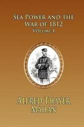 Sea Power and the War of 1812 -: Volume 1