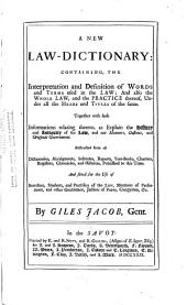 A New Law-dictionary: Containing, the Interpretation and Definition of Words and Terms Used in the Law, and Also the Whole Law, and the Practice Thereof, Under All the Heads and Titles of the Same : Together with Such Informations Relating Thereto, as Explain the History and Antiquity of the Law, and Our Manners, Customs, and Original Government : Abstracted from All Dictionaries, Abridgments, Institutes, Reports, Year-books, Charters, Registers, Chronicles, and Histories, Published to this Time, and Fitted for the Use of Barristers, Students, and Practisers of the Law, Members of Parliament, and Other Gentlemen, Justices of Peace, Clergymen, &c