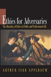 Ethics for Adversaries: The Morality of Roles in Public and Professional Life