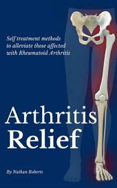 Arthritis Relief: Self treatment methods to alleviate those affected with Rheumatoid Arthritis
